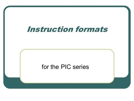 Instruction formats for the PIC series. ROM encoding Instructions are encoded in binary in ROM. The instructions are fixed format, each occupying 14 bits.