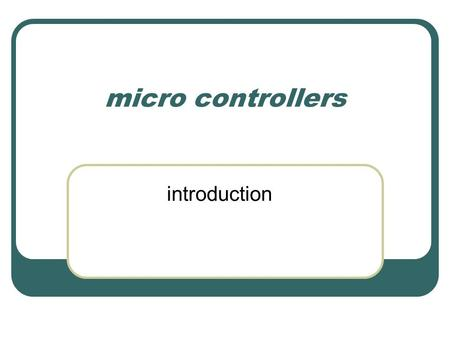 Micro controllers introduction. Areas of use You are used to chips like the Pentium and the Athlon, but in terms of installed machines these are a small.