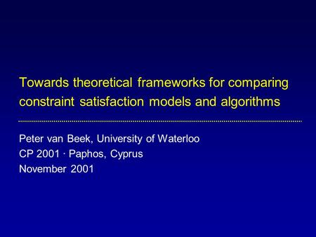 Towards theoretical frameworks for comparing constraint satisfaction models and algorithms Peter van Beek, University of Waterloo CP 2001 · Paphos, Cyprus.