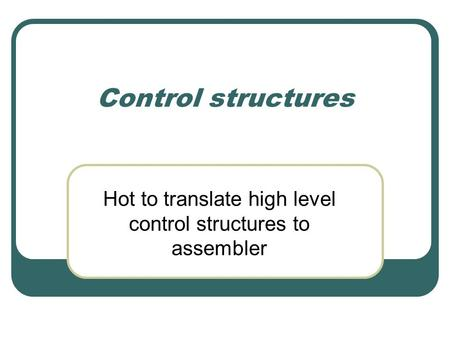 Control structures Hot to translate high level control structures to assembler.
