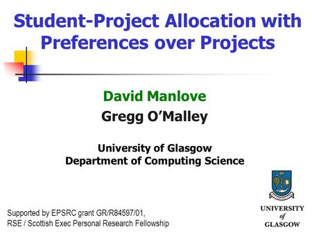 1 Student-Project Allocation with Preferences over Projects David Manlove Gregg OMalley University of Glasgow Department of Computing Science Supported.