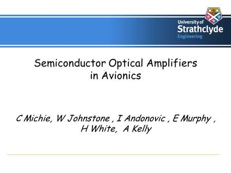 Semiconductor Optical Amplifiers in Avionics C Michie, W Johnstone, I Andonovic, E Murphy, H White, A Kelly.
