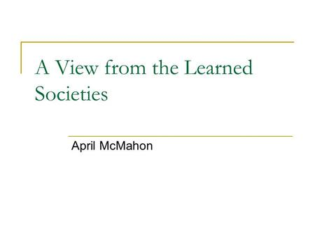 A View from the Learned Societies April McMahon. Promoting dialogue …between the academic and government communities But where do the learned societies.