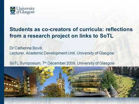Students as co-creators of curricula: reflections from a research project on links to SoTL Dr Catherine Bovill, Lecturer, Academic Development Unit, University.