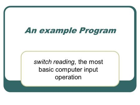 An example Program switch reading, the most basic computer input operation.
