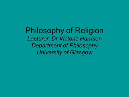 Philosophy of Religion Lecturer: Dr Victoria Harrison Department of Philosophy University of Glasgow.