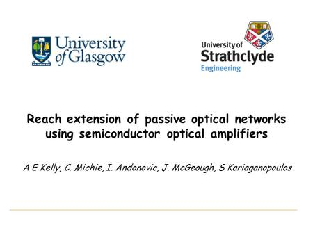 Reach extension of passive optical networks using semiconductor optical amplifiers A E Kelly, C. Michie, I. Andonovic, J. McGeough, S Kariaganopoulos.