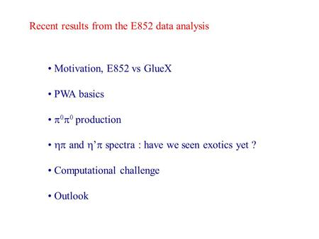 Recent results from the E852 data analysis Motivation, E852 vs GlueX PWA basics 0 0 production and spectra : have we seen exotics yet ? Computational challenge.