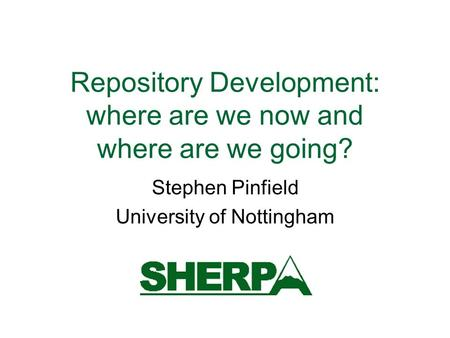 Repository Development: where are we now and where are we going? Stephen Pinfield University of Nottingham.