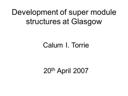Development of super module structures at Glasgow Calum I. Torrie 20 th April 2007.
