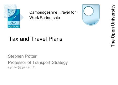 Cambridgeshire Travel for Work Partnership Tax and Travel Plans Stephen Potter Professor of Transport Strategy