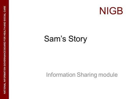 NIGB NATIONAL INFORMATION GOVERNANCE BOARD FOR HEALTH AND SOCIAL CARE Sams Story Information Sharing module.