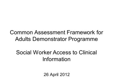 Common Assessment Framework for Adults Demonstrator Programme Social Worker Access to Clinical Information 26 April 2012.