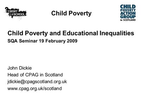 Child Poverty Child Poverty and Educational Inequalities SQA Seminar 19 February 2009 John Dickie Head of CPAG in Scotland