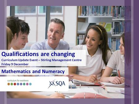 Qualifications are changing Curriculum Update Event – Stirling Management Centre Friday 9 December Mathematics and Numeracy.