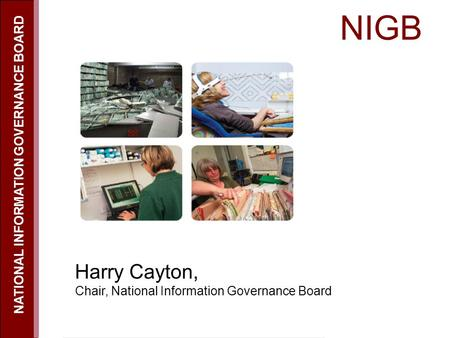 NIGB NATIONAL INFORMATION GOVERNANCE BOARD Harry Cayton, Chair, National Information Governance Board.