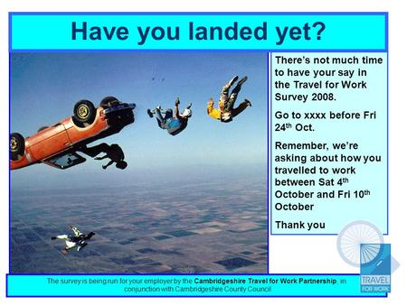 Have you landed yet? Theres not much time to have your say in the Travel for Work Survey 2008. Go to xxxx before Fri 24 th Oct. Remember, were asking about.