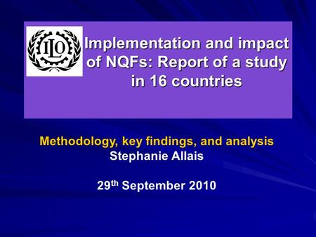Implementation and impact of NQFs: Report of a study in 16 countries Methodology, key findings, and analysis Stephanie Allais 29 th September 2010.