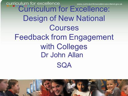 Curriculum for Excellence: Design of New National Courses Feedback from Engagement with Colleges Dr John Allan SQA.