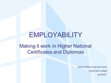EMPLOYABILITY Making it work in Higher National Certificates and Diplomas Cathy McSkimming/John Laird Cardonald College April2007.