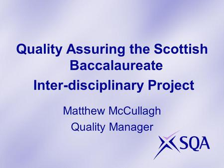 Quality Assuring the Scottish Baccalaureate Inter-disciplinary Project Matthew McCullagh Quality Manager.