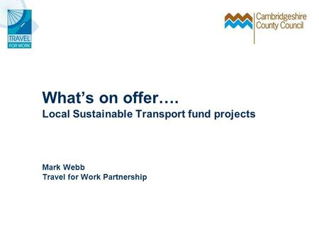 Whats on offer…. Local Sustainable Transport fund projects Mark Webb Travel for Work Partnership.