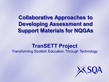 Collaborative Approaches to Developing Assessment and Support Materials for NQGAs TranSETT Project Transforming Scottish Education Through Technology.