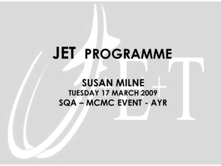 JET PROGRAMME SUSAN MILNE TUESDAY 17 MARCH 2009 SQA – MCMC EVENT - AYR.