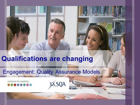 Qualifications are changing Engagement: Quality Assurance Models.