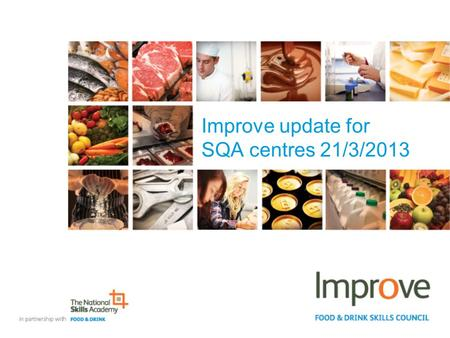 Improve update for SQA centres 21/3/2013. SVQ agenda for today Overview of the review and consultation Introduction to the new SVQs Key changes made to.