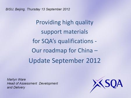 Providing high quality support materials for SQAs qualifications - Our roadmap for China – Update September 2012 Martyn Ware Head of Assessment Development.