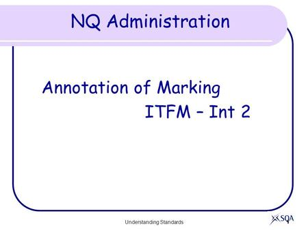 Understanding Standards 1 NQ Administration Annotation of Marking ITFM – Int 2.