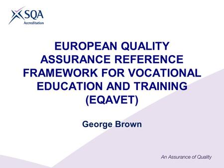 EUROPEAN QUALITY ASSURANCE REFERENCE FRAMEWORK FOR VOCATIONAL EDUCATION AND TRAINING (EQAVET) George Brown.