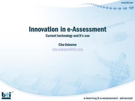 E-learning & e-assessment - advanced Innovation in e-Assessment Current technology and its use Che Osborne