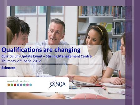 Qualifications are changing Curriculum Update Event – Stirling Management Centre Thursday 27 th Sept. 2012 Sciences.