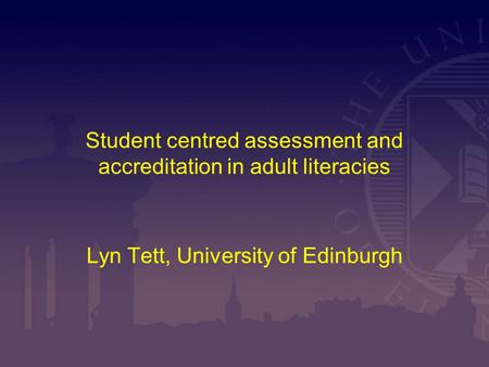 Student centred assessment and accreditation in adult literacies Lyn Tett, University of Edinburgh.