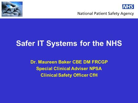 Safer IT Systems for the NHS Dr. Maureen Baker CBE DM FRCGP Special Clinical Adviser NPSA Clinical Safety Officer CfH.