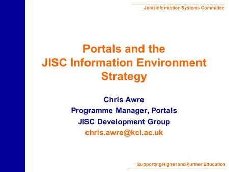 Joint Information Systems Committee Supporting Higher and Further Education Portals and the JISC Information Environment Strategy Chris Awre Programme.