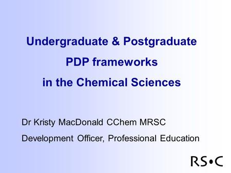 Undergraduate & Postgraduate PDP frameworks in the Chemical Sciences Dr Kristy MacDonald CChem MRSC Development Officer, Professional Education.