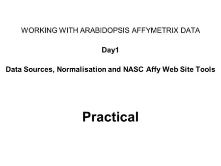 Practical WORKING WITH ARABIDOPSIS AFFYMETRIX DATA Day1 Data Sources, Normalisation and NASC Affy Web Site Tools.