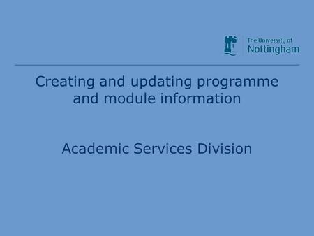 Academic Services Division Creating and updating programme and module information Academic Services Division.