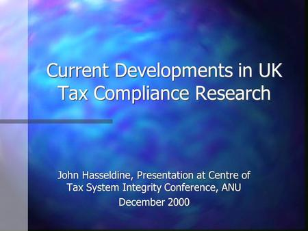 Current Developments in UK Tax Compliance Research John Hasseldine, Presentation at Centre of Tax System Integrity Conference, ANU December 2000.
