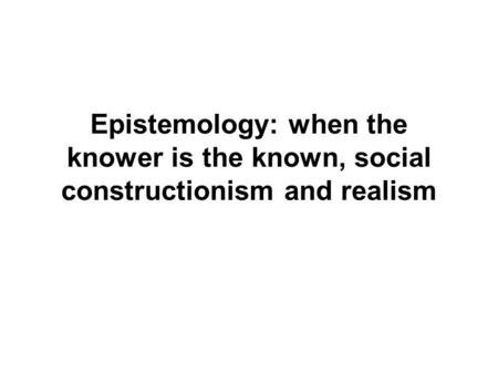 Epistemology: when the knower is the known, social constructionism and realism.