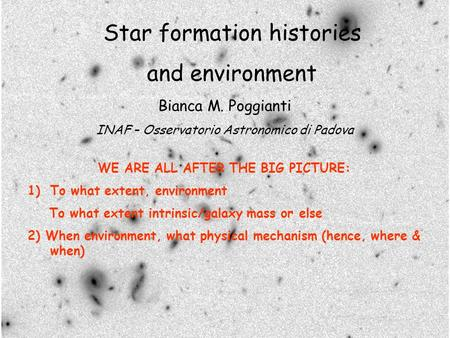 Star formation histories and environment Bianca M. Poggianti INAF – Osservatorio Astronomico di Padova WE ARE ALL AFTER THE BIG PICTURE: 1)To what extent,