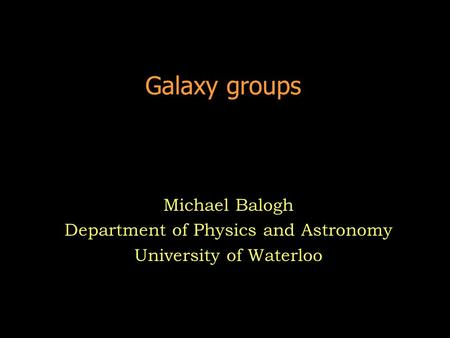 Galaxy groups Michael Balogh Department of Physics and Astronomy University of Waterloo.