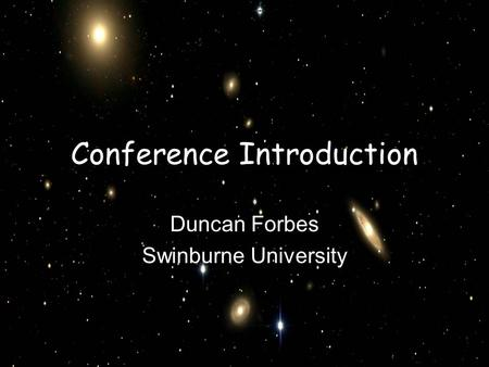 Conference Introduction Duncan Forbes Swinburne University.