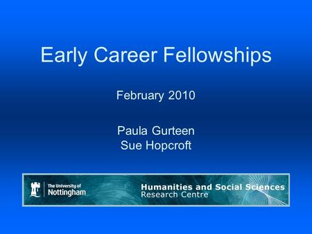 Early Career Fellowships February 2010 Paula Gurteen Sue Hopcroft Humanities & Social Sciences Research Centre.