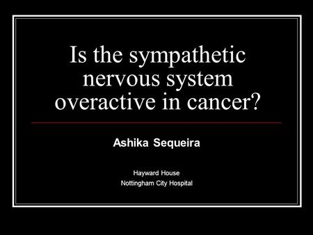 Is the sympathetic nervous system overactive in cancer? Ashika Sequeira Hayward House Nottingham City Hospital.