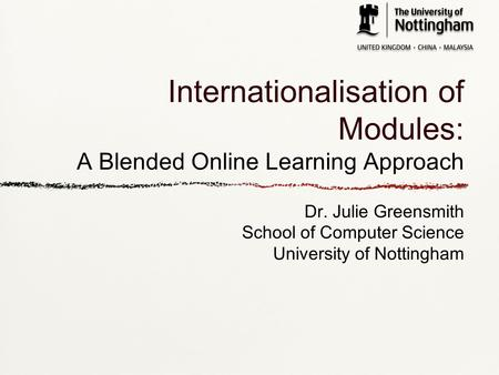 Internationalisation of Modules: A Blended Online Learning Approach Dr. Julie Greensmith School of Computer Science University of Nottingham.