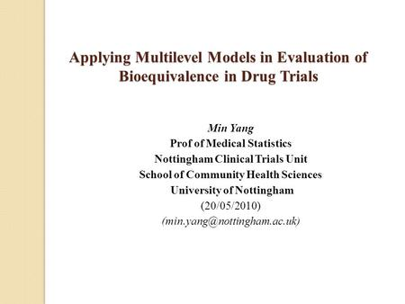 Applying Multilevel Models in Evaluation of Bioequivalence in Drug Trials Min Yang Prof of Medical Statistics Nottingham Clinical Trials Unit School of.